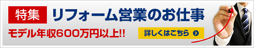 特集 リフォーム営業のお仕事 モデル年収600万円以上!! 詳しくはこちら